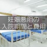 【妊娠悪阻】入院費用と入院期間とはどれくらいなのか